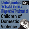 Unintended Victims - Diagnosis & Treatment of Children of Domestic Violence