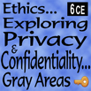 Ethics... Exploring Privacy and Confidentiality: Gray Areas