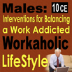 Males: Interventions for Balancing a Work Addicted Workaholic Life Style